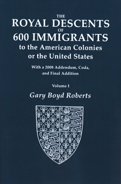 The Royal Descents of 600 Immigrants to the American Colonies or the United States Who Were Themselves Notable or Left Descendants Notable in American History. With a 2008 Addendum, Coda, and Final Addition
